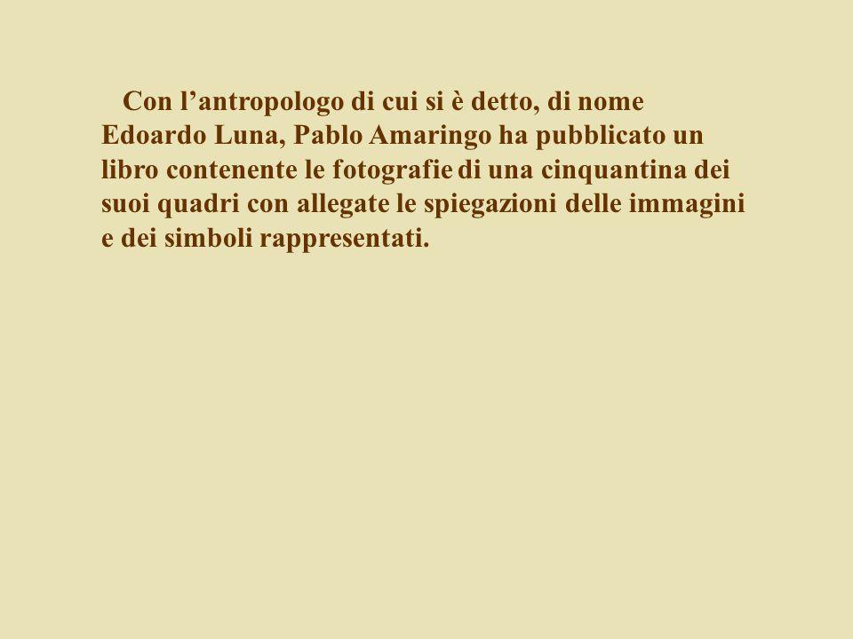 Con l'antropologo di cui si è detto, di nome Edoardo Luna, Pablo Amaringo ha pubblicato un libro contenente le fotografie di una cinquantina dei suoi quadri con allegate le spiegazioni delle immagini e dei simboli rappresentati.