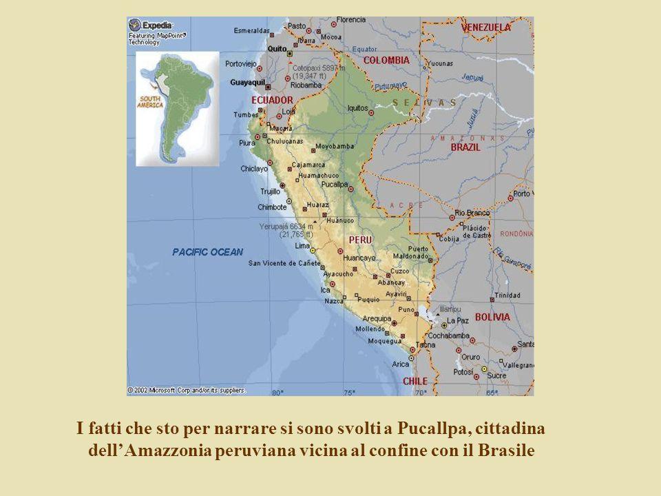 I fatti che sto per narrare si sono svolti a Pucallpa, cittadina dell'Amazzonia peruviana vicina al confine con il Brasile
