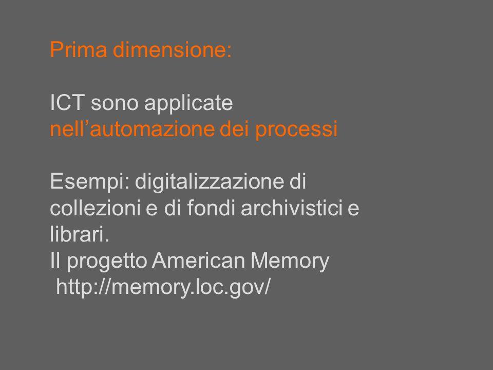 Prima dimensione: ICT sono applicate nell'automazione dei processi. Esempi: digitalizzazione di collezioni e di fondi archivistici e librari.