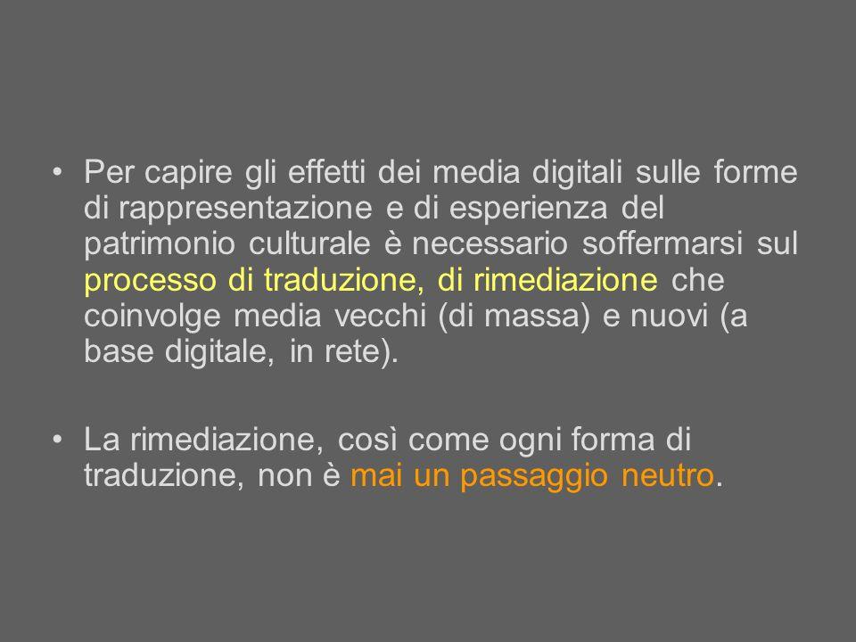 Per capire gli effetti dei media digitali sulle forme di rappresentazione e di esperienza del patrimonio culturale è necessario soffermarsi sul processo di traduzione, di rimediazione che coinvolge media vecchi (di massa) e nuovi (a base digitale, in rete).