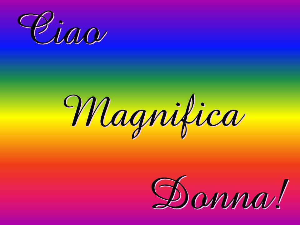 Ciao Magnifica Donna!