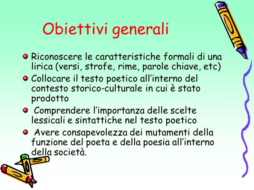 Obiettivi generali Riconoscere le caratteristiche formali di una lirica (versi, strofe, rime, parole chiave, etc)