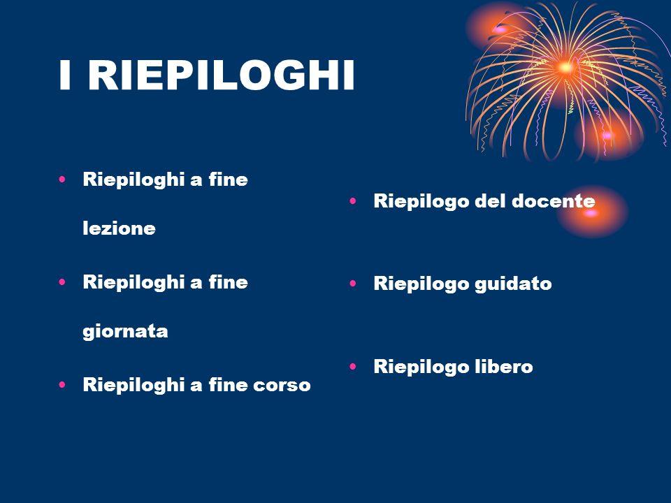I RIEPILOGHI Riepiloghi a fine lezione Riepiloghi a fine giornata