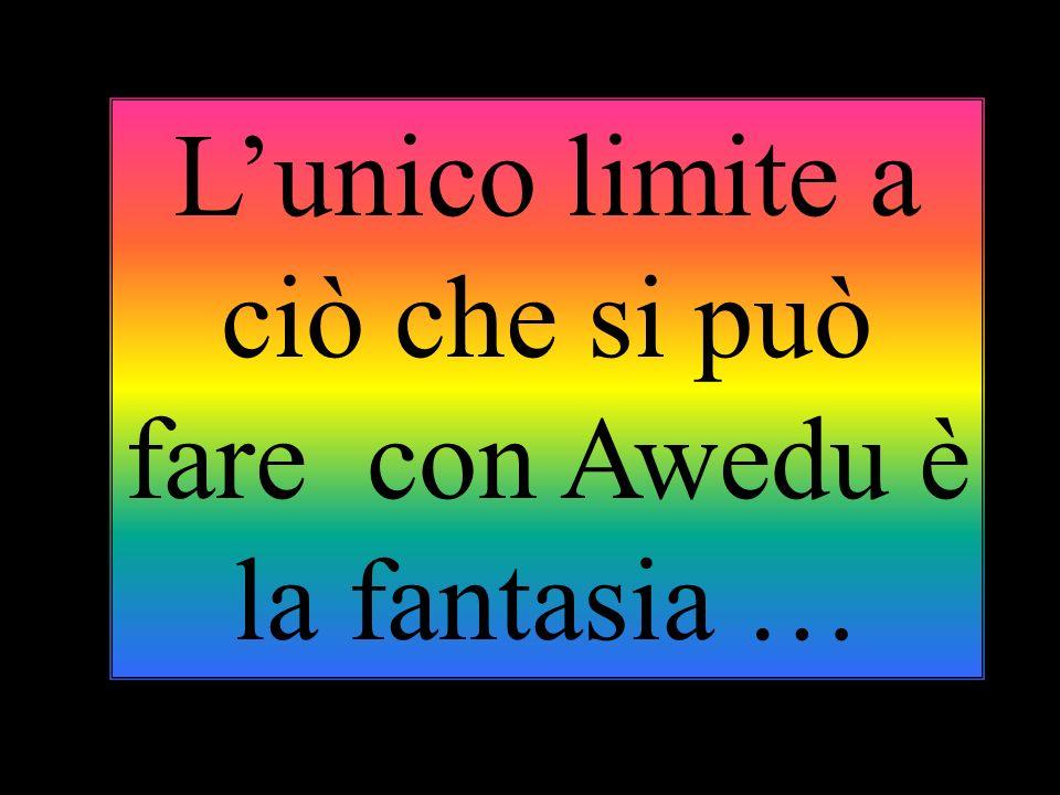 L'unico limite a ciò che si può fare con Awedu è la fantasia …