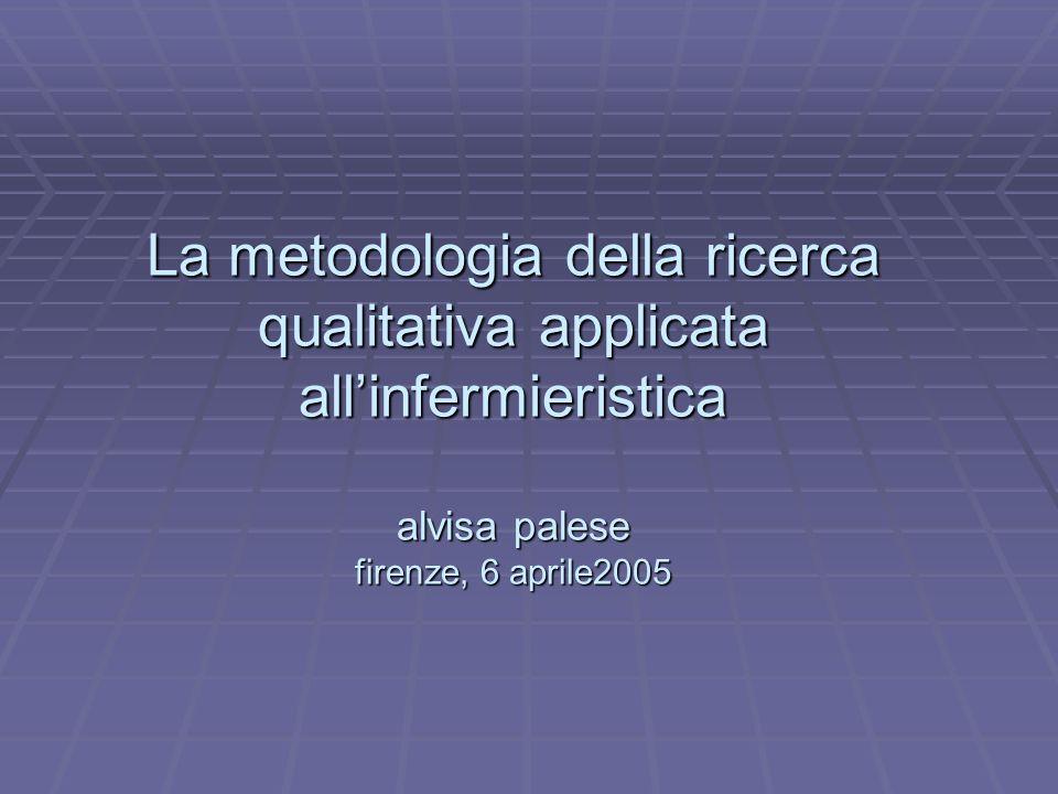 La metodologia della ricerca qualitativa applicata all'infermieristica alvisa palese firenze, 6 aprile2005