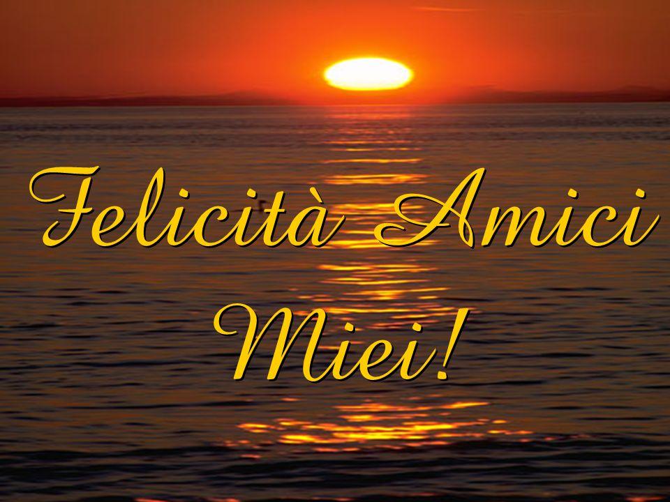 Felicità Amici Miei!