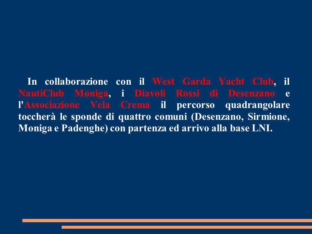 In collaborazione con il West Garda Yacht Club, il NautiClub Moniga, i Diavoli Rossi di Desenzano e l Associazione Vela Crema il percorso quadrangolare toccherà le sponde di quattro comuni (Desenzano, Sirmione, Moniga e Padenghe) con partenza ed arrivo alla base LNI.