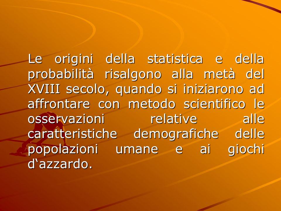 Le origini della statistica e della probabilità risalgono alla metà del XVIII secolo, quando si iniziarono ad affrontare con metodo scientifico le osservazioni relative alle caratteristiche demografiche delle popolazioni umane e ai giochi d'azzardo.