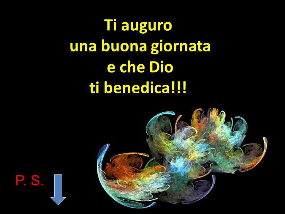 Ti auguro una buona giornata e che Dio ti benedica!!!
