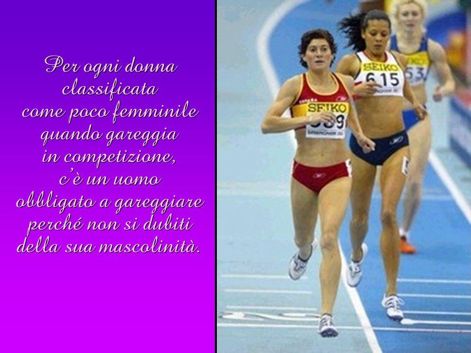 Per ogni donna classificata come poco femminile quando gareggia in competizione, c'è un uomo obbligato a gareggiare perché non si dubiti della sua mascolinità.