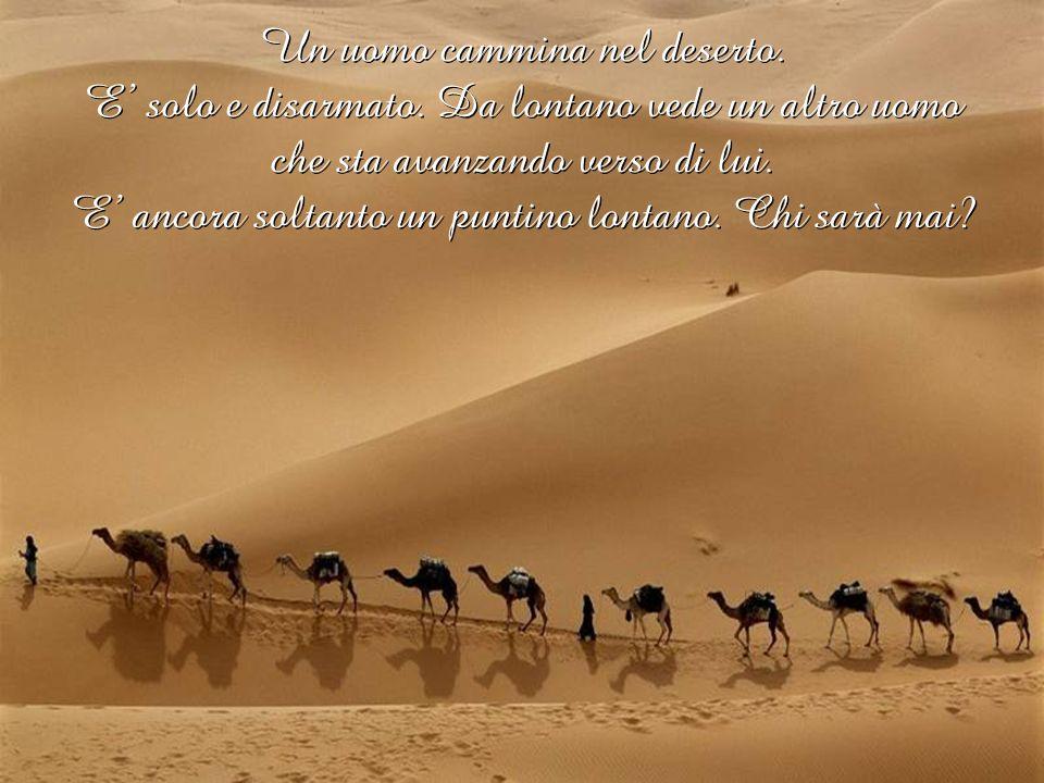 Un uomo cammina nel deserto. E' solo e disarmato