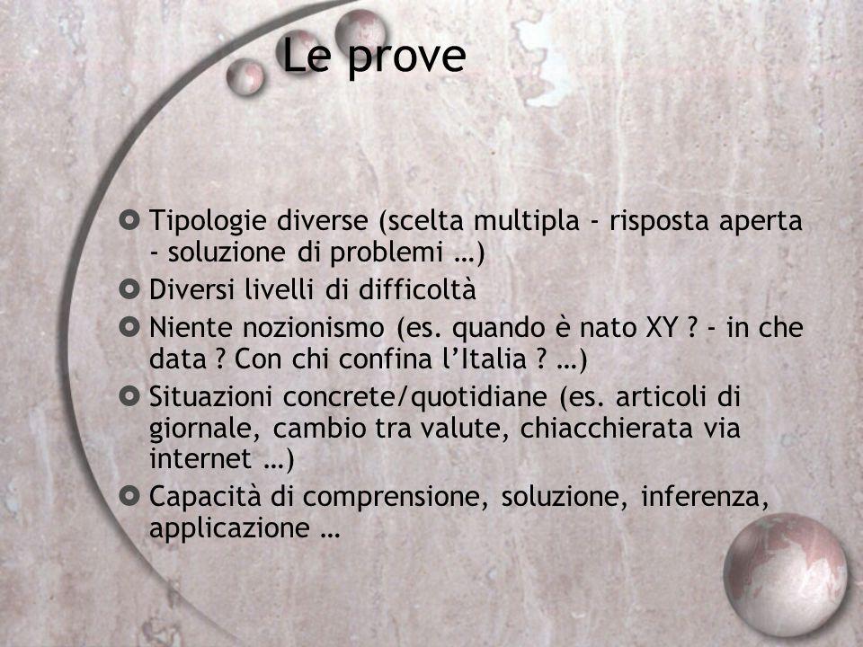 Le prove Tipologie diverse (scelta multipla - risposta aperta - soluzione di problemi …) Diversi livelli di difficoltà.
