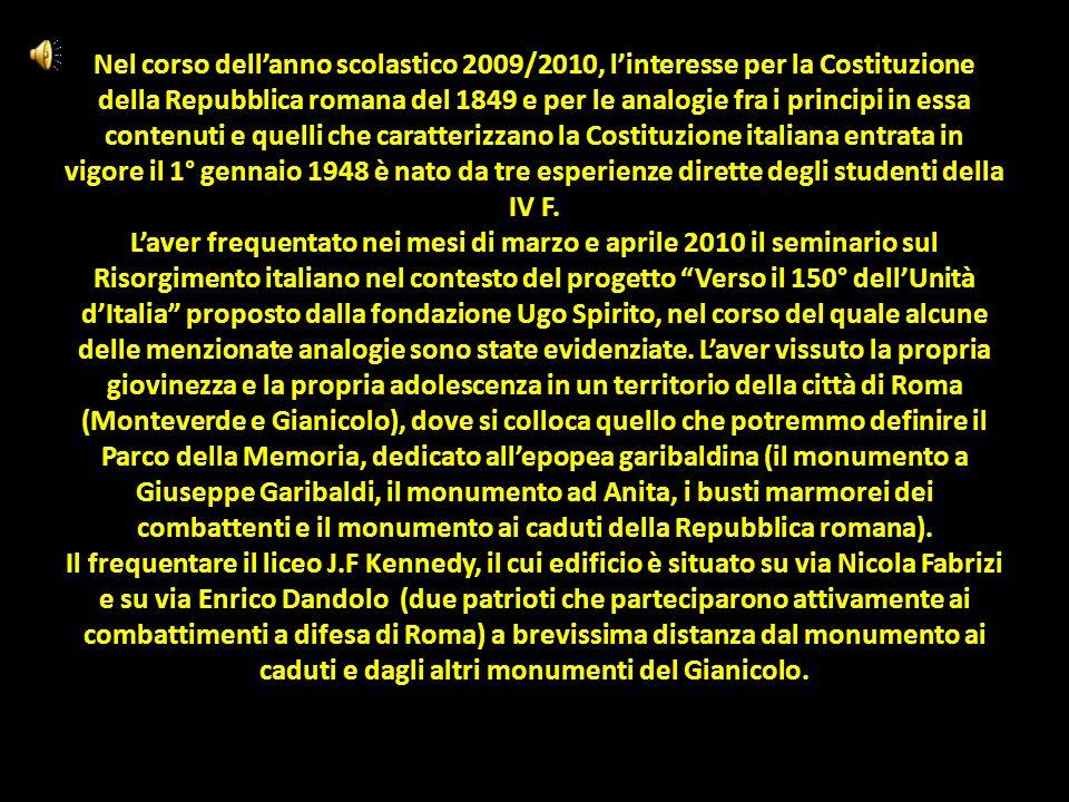 Nel corso dell'anno scolastico 2009/2010, l'interesse per la Costituzione della Repubblica romana del 1849 e per le analogie fra i principi in essa contenuti e quelli che caratterizzano la Costituzione italiana entrata in vigore il 1° gennaio 1948 è nato da tre esperienze dirette degli studenti della IV F.
