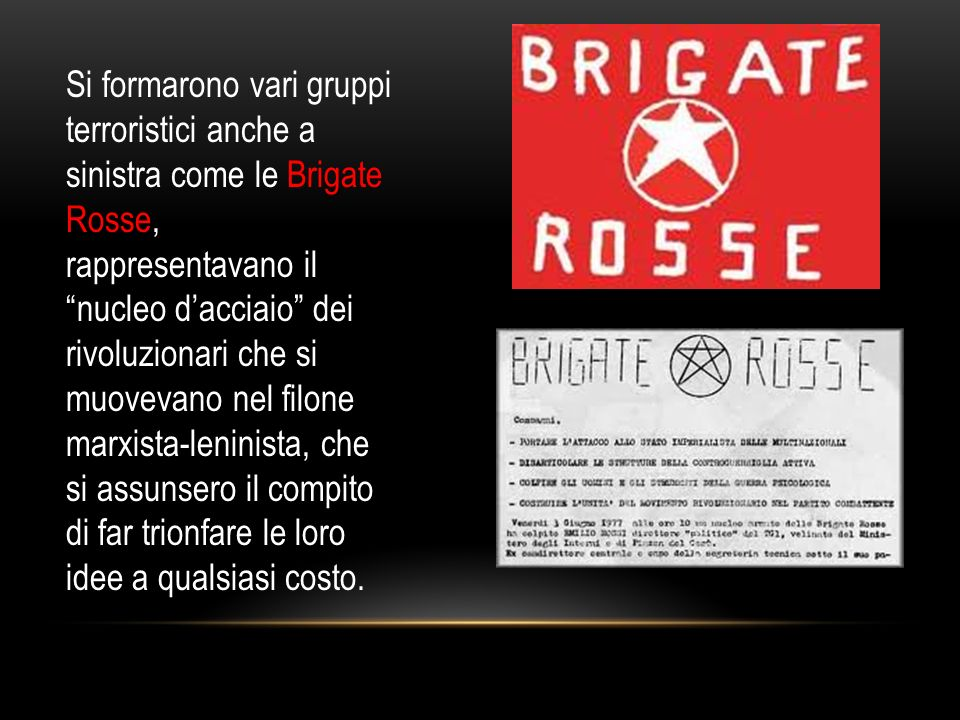 Si formarono vari gruppi terroristici anche a sinistra come le Brigate Rosse, rappresentavano il nucleo d'acciaio dei rivoluzionari che si muovevano nel filone marxista-leninista, che si assunsero il compito di far trionfare le loro idee a qualsiasi costo.