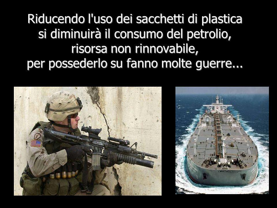 Riducendo l uso dei sacchetti di plastica si diminuirà il consumo del petrolio, risorsa non rinnovabile, per possederlo su fanno molte guerre...