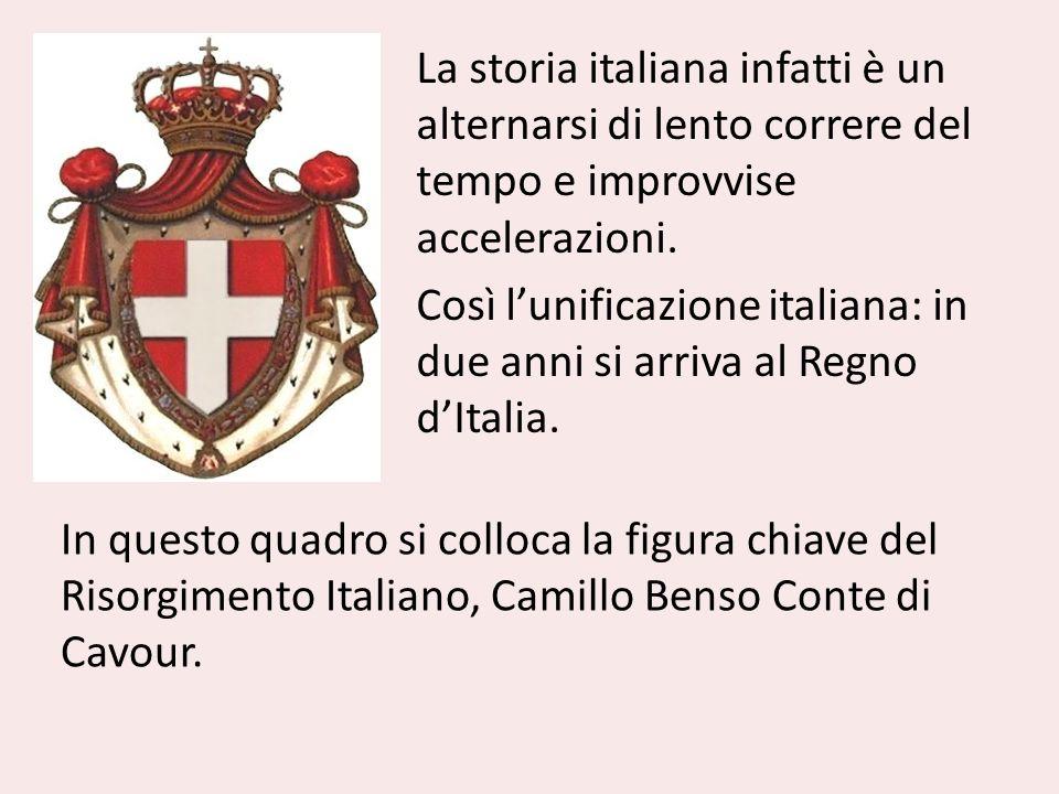 La storia italiana infatti è un alternarsi di lento correre del tempo e improvvise accelerazioni. Così l'unificazione italiana: in due anni si arriva al Regno d'Italia.
