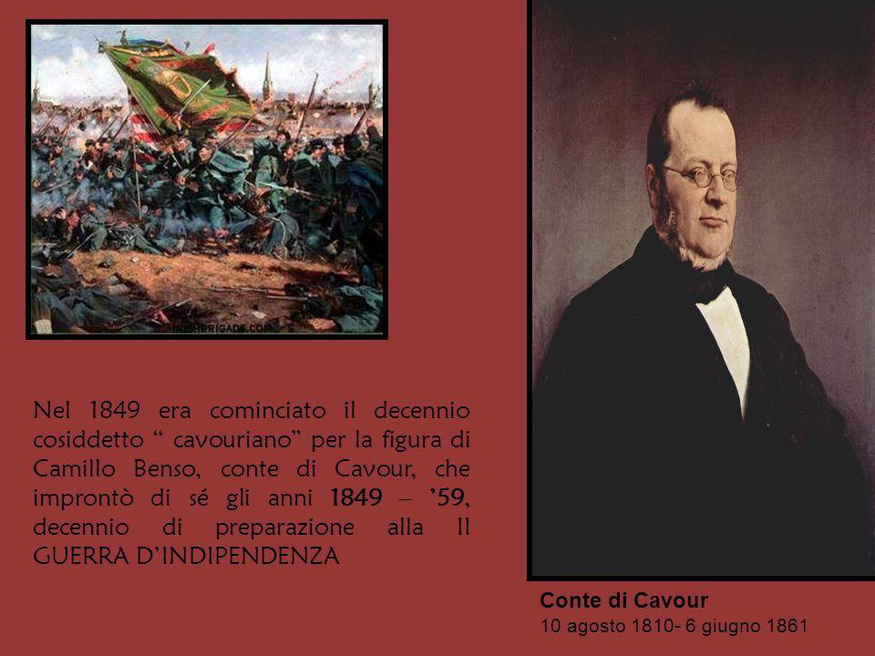 Nel 1849 era cominciato il decennio cosiddetto cavouriano per la figura di Camillo Benso, conte di Cavour, che improntò di sé gli anni 1849 – '59, decennio di preparazione alla II GUERRA D'INDIPENDENZA