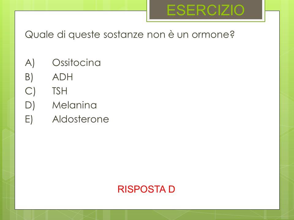ESERCIZIO Quale di queste sostanze non è un ormone A) Ossitocina B) ADH C) TSH D) Melanina E) Aldosterone