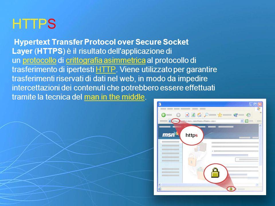 HTTPS Hypertext Transfer Protocol over Secure Socket Layer (HTTPS) è il risultato dell applicazione di un protocollo di crittografia asimmetrica al protocollo di trasferimento di ipertesti HTTP. Viene utilizzato per garantire trasferimenti riservati di dati nel web, in modo da impedire intercettazioni dei contenuti che potrebbero essere effettuati tramite la tecnica del man in the middle.