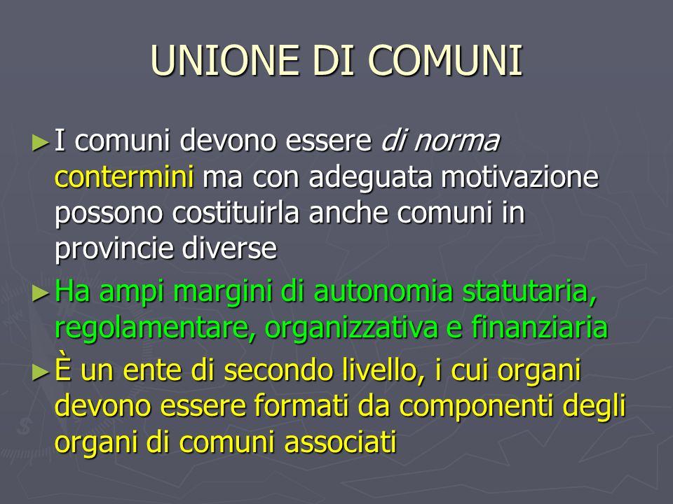 UNIONE DI COMUNI I comuni devono essere di norma contermini ma con adeguata motivazione possono costituirla anche comuni in provincie diverse.