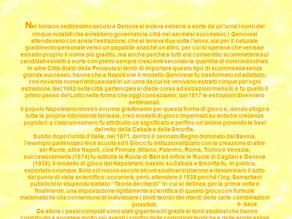 Nel lontano sedicesimo secolo a Genova si soleva estrarre a sorte da un'urna i nomi dei cinque notabili che avrebbero governato la città nei sei mesi successivi; i Genovesi attendevano con ansia l'estrazione, che si teneva due volte l'anno, sia per il naturale gradimento personale verso un papabile anziché un altro, per cui si sperava che venisse estratto proprio il nome più gradito, ma anche perché a tutti era consentito scommettere sui candidati estratti a sorte con premi sempre crescenti secondo la quantità di nomi indovinati. In altre Città-Stato della Penisola si tentò di importare questo tipo di scommessa senza grande successo, tranne che a Napoli ove il modello Genovese fu trasformato ed adattato, con novanta numeri imbussolati in un'urna da cui ne venivano estratti cinque per ogni estrazione. Nel 1682 nella città partenopea si diede corso ad estrazioni mensili, e fu quello il primo passo del Lotto nella forma che oggi conosciamo; dal 1817 le estrazioni divennero settimanali.