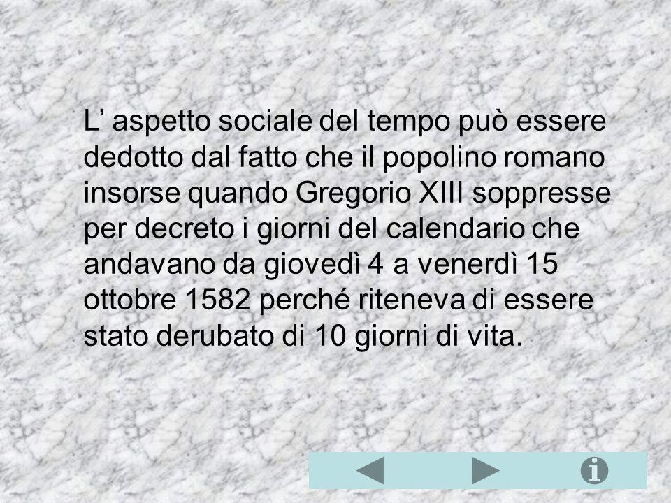L' aspetto sociale del tempo può essere dedotto dal fatto che il popolino romano insorse quando Gregorio XIII soppresse per decreto i giorni del calendario che andavano da giovedì 4 a venerdì 15 ottobre 1582 perché riteneva di essere stato derubato di 10 giorni di vita.