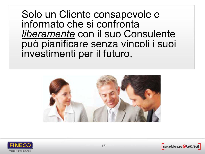Solo un Cliente consapevole e informato che si confronta liberamente con il suo Consulente può pianificare senza vincoli i suoi investimenti per il futuro.