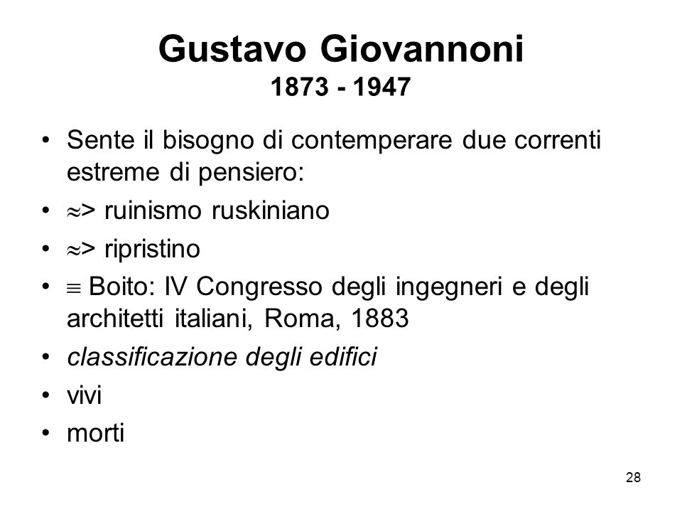 Gustavo Giovannoni 1873 - 1947 Sente il bisogno di contemperare due correnti estreme di pensiero: > ruinismo ruskiniano.