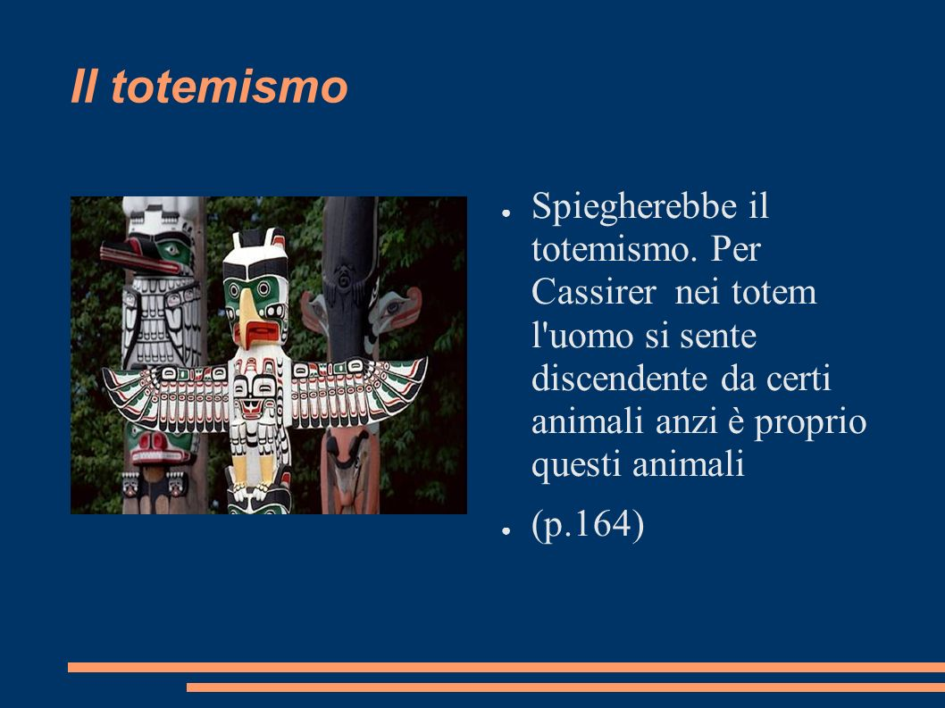 Il totemismo Spiegherebbe il totemismo. Per Cassirer nei totem l uomo si sente discendente da certi animali anzi è proprio questi animali.