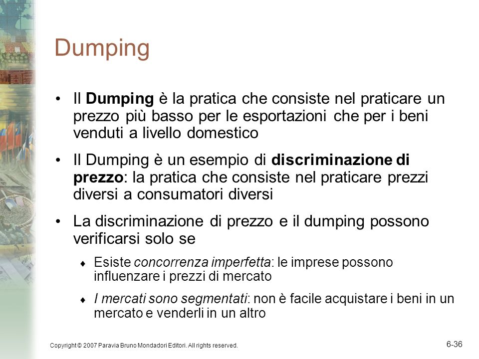 Dumping Il Dumping è la pratica che consiste nel praticare un prezzo più basso per le esportazioni che per i beni venduti a livello domestico.