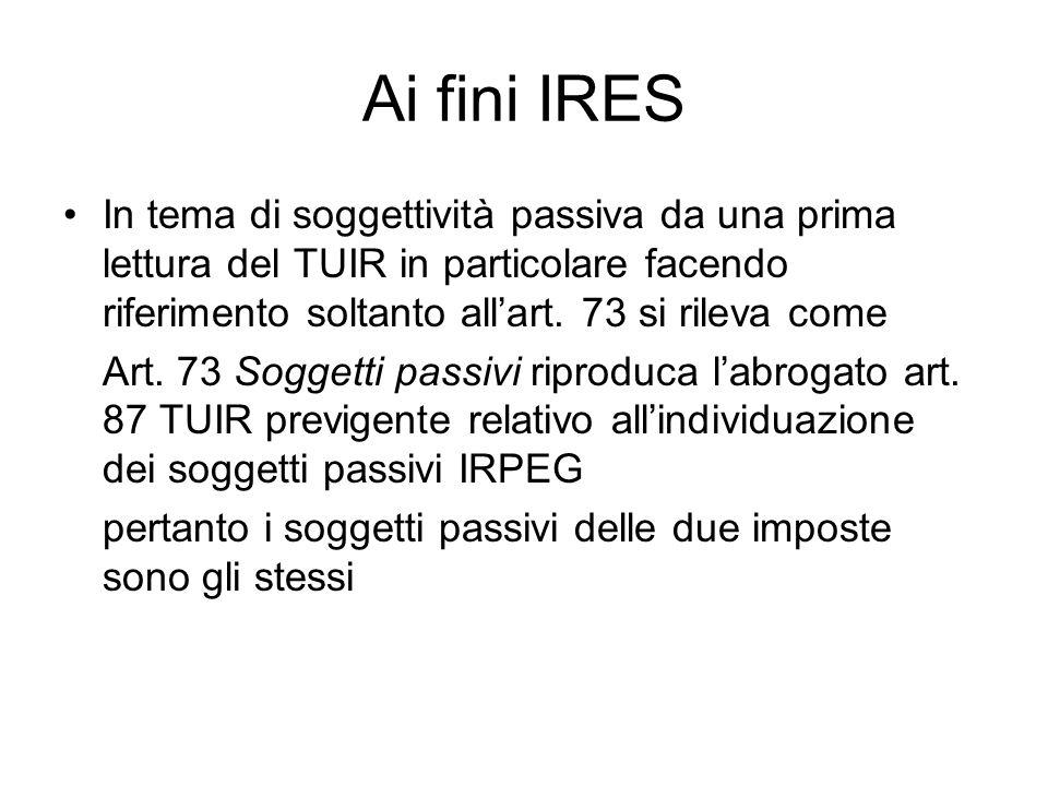 Ai fini IRES In tema di soggettività passiva da una prima lettura del TUIR in particolare facendo riferimento soltanto all'art. 73 si rileva come.