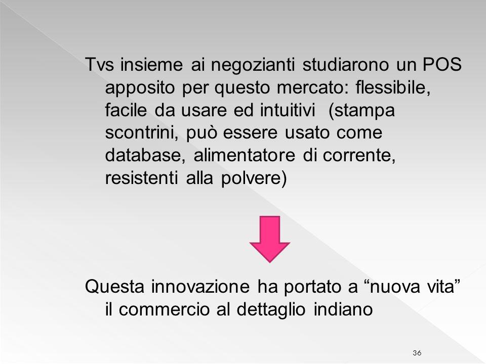 Tvs insieme ai negozianti studiarono un POS apposito per questo mercato: flessibile, facile da usare ed intuitivi (stampa scontrini, può essere usato come database, alimentatore di corrente, resistenti alla polvere)