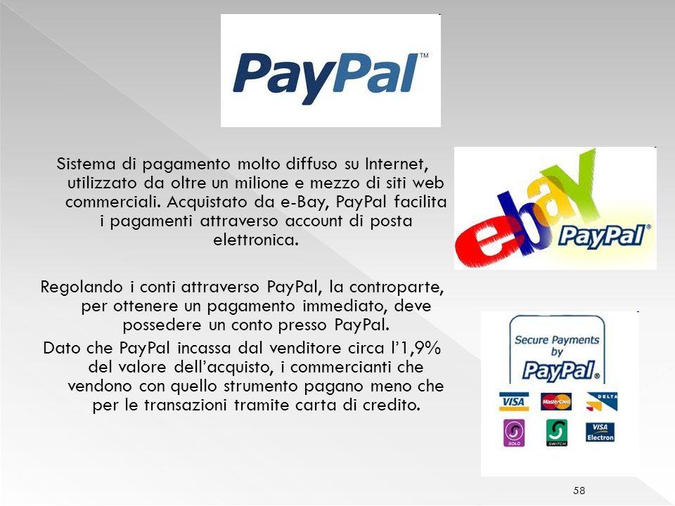 Sistema di pagamento molto diffuso su Internet, utilizzato da oltre un milione e mezzo di siti web commerciali. Acquistato da e-Bay, PayPal facilita i pagamenti attraverso account di posta elettronica.