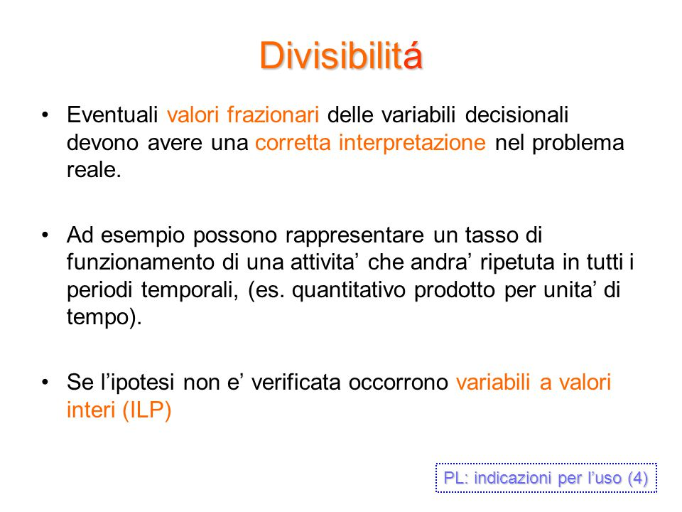 Divisibilitá Eventuali valori frazionari delle variabili decisionali devono avere una corretta interpretazione nel problema reale.