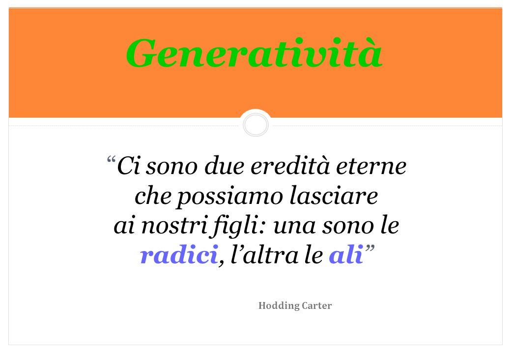 Generatività Ci sono due eredità eterne che possiamo lasciare