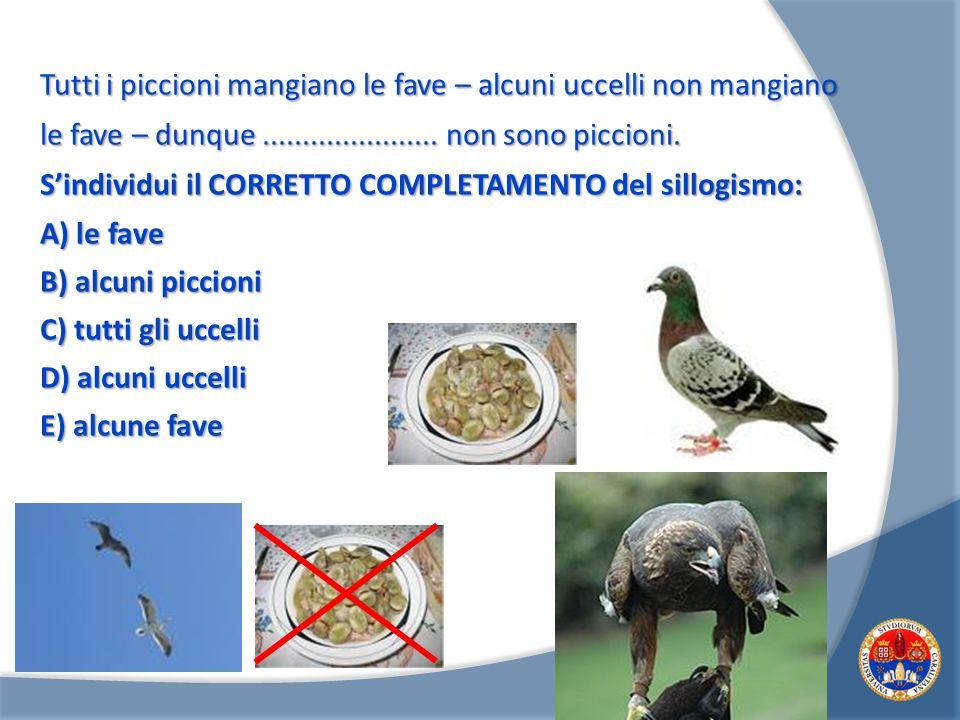 Tutti i piccioni mangiano le fave – alcuni uccelli non mangiano le fave – dunque ...................... non sono piccioni.