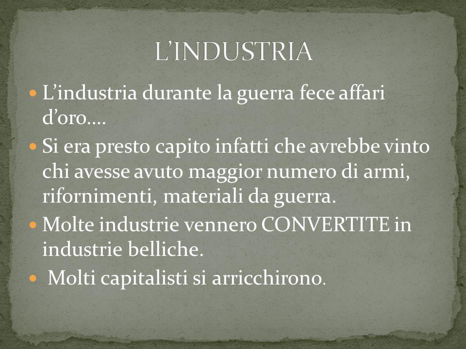 L'INDUSTRIA L'industria durante la guerra fece affari d'oro….