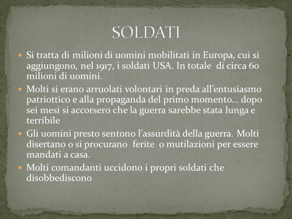 SOLDATI Si tratta di milioni di uomini mobilitati in Europa, cui si aggiungono, nel 1917, i soldati USA. In totale di circa 60 milioni di uomini.