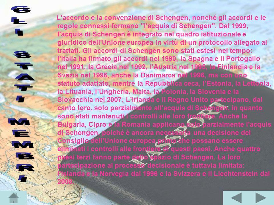 L accordo e la convenzione di Schengen, nonché gli accordi e le regole connessi formano l acquis di Schengen . Dal 1999, l acquis di Schengen è integrato nel quadro istituzionale e giuridico dell Unione europea in virtù di un protocollo allegato ai trattati. Gli accordi di Schengen sono stati estesi nel tempo: l Italia ha firmato gli accordi nel 1990, la Spagna e il Portogallo nel 1991, la Grecia nel 1992, l Austria nel 1995, la Finlandia e la Svezia nel 1996, anche la Danimarca nel 1996, ma con uno statuto adattato, mentre la Repubblica ceca, l'Estonia, la Lettonia, la Lituania, l'Ungheria, Malta, la Polonia, la Slovenia e la Slovacchia nel 2007. L Irlanda e il Regno Unito partecipano, dal canto loro, solo parzialmente all acquis di Schengen, in quanto sono stati mantenuti i controlli alle loro frontiere. Anche la Bulgaria, Cipro e la Romania applicano solo parzialmente l acquis di Schengen, poiché è ancora necessaria una decisione del Consiglio dell Unione europea prima che possano essere eliminati i controlli alle frontiere di questi paesi. Anche quattro paesi terzi fanno parte dello spazio di Schengen. La loro partecipazione al processo decisionale è tuttavia limitata: l Islanda e la Norvegia dal 1996 e la Svizzera e il Liechtenstein dal 2008.