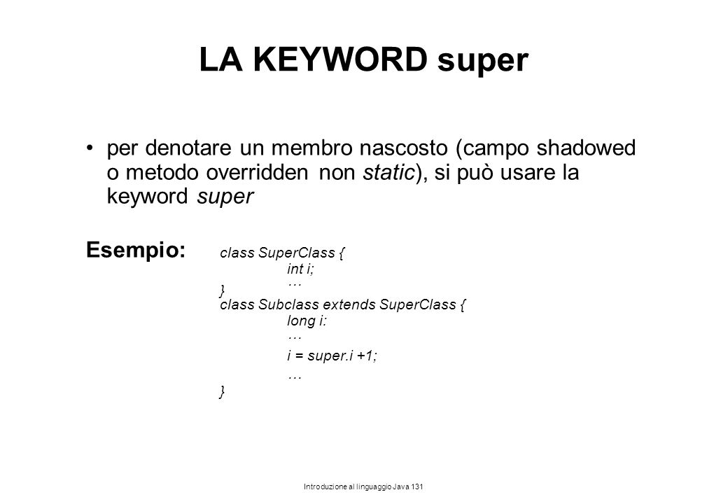 LA KEYWORD super per denotare un membro nascosto (campo shadowed o metodo overridden non static), si può usare la keyword super.