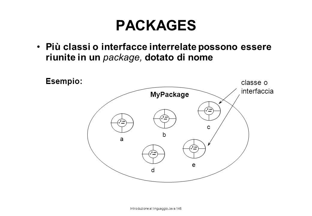PACKAGES Più classi o interfacce interrelate possono essere riunite in un package, dotato di nome. Esempio: