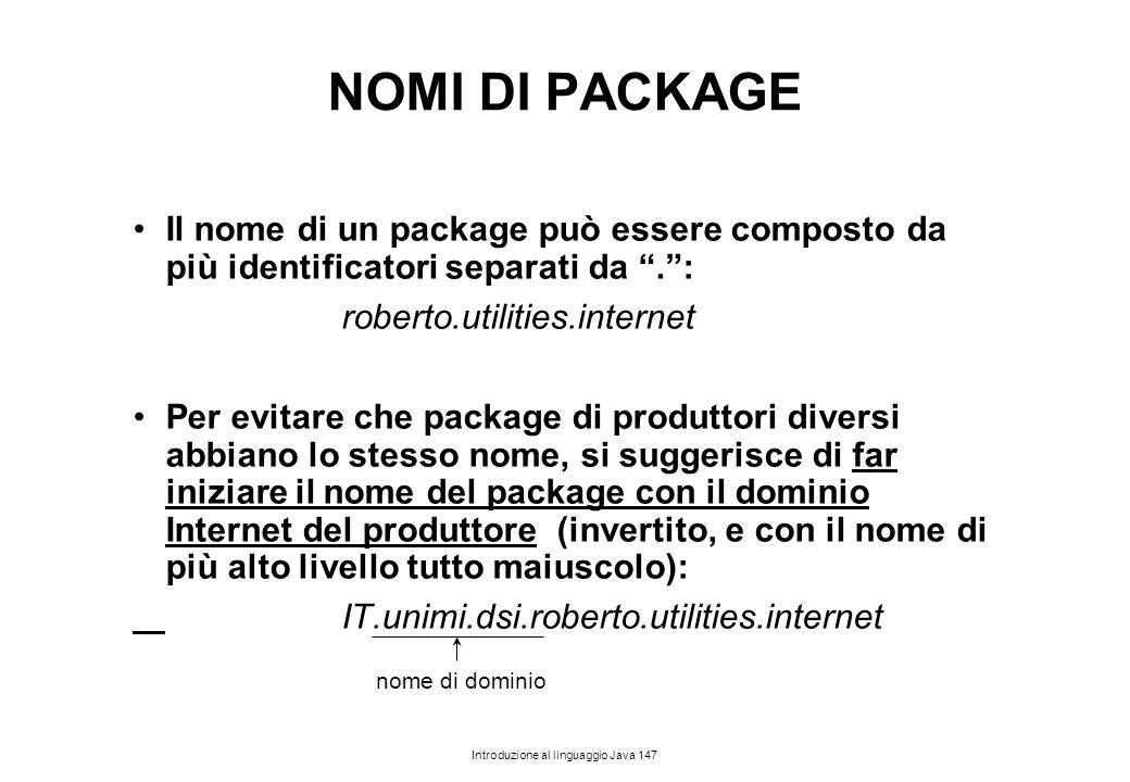 NOMI DI PACKAGE Il nome di un package può essere composto da più identificatori separati da . : roberto.utilities.internet.