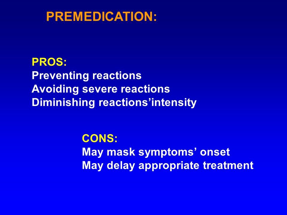 PREMEDICATION: PROS: Preventing reactions Avoiding severe reactions