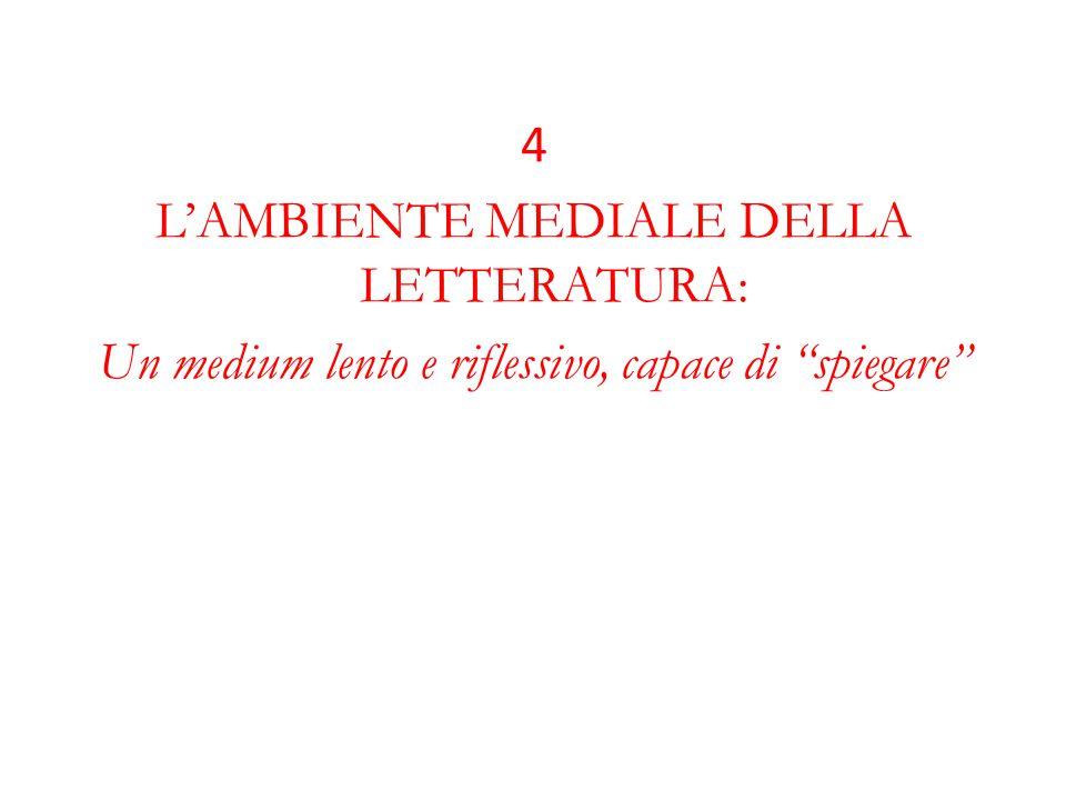 4 L'AMBIENTE MEDIALE DELLA LETTERATURA: Un medium lento e riflessivo, capace di spiegare