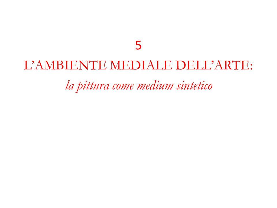 5 L'AMBIENTE MEDIALE DELL'ARTE: la pittura come medium sintetico
