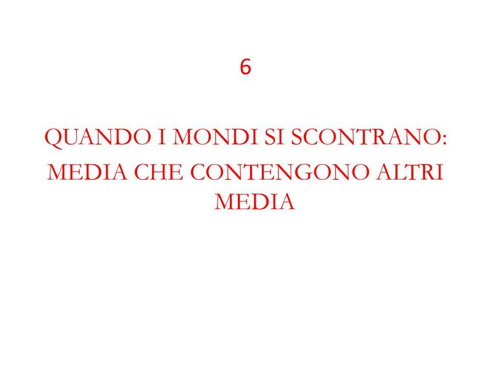 6 QUANDO I MONDI SI SCONTRANO: MEDIA CHE CONTENGONO ALTRI MEDIA