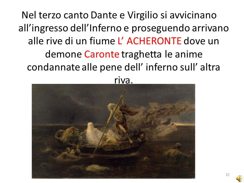 Nel terzo canto Dante e Virgilio si avvicinano all'ingresso dell'Inferno e proseguendo arrivano alle rive di un fiume L' ACHERONTE dove un demone Caronte traghetta le anime condannate alle pene dell' inferno sull' altra riva.