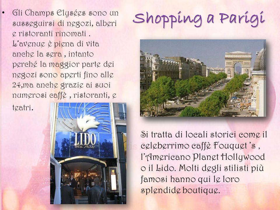 Gli Champs Elysées sono un susseguirsi di negozi, alberi e ristoranti rinomati . L'avenue è piena di vita anche la sera , intanto perché la maggior parte dei negozi sono aperti fino alle 24,ma anche grazie ai suoi numerosi caffè , ristoranti, e teatri.