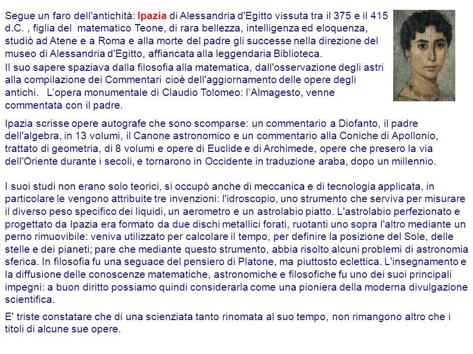 Segue un faro dell antichità: Ipazia di Alessandria d Egitto vissuta tra il 375 e il 415 d.C. , figlia del matematico Teone, di rara bellezza, intelligenza ed eloquenza, studiò ad Atene e a Roma e alla morte del padre gli successe nella direzione del museo di Alessandria d Egitto, affiancata alla leggendaria Biblioteca.