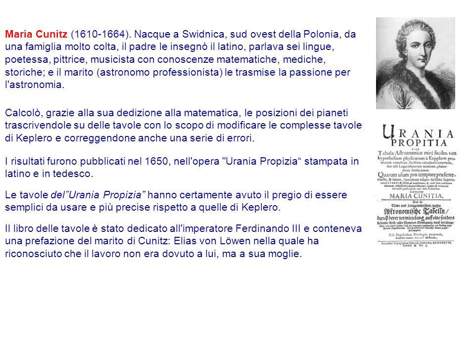 Maria Cunitz (1610-1664). Nacque a Swidnica, sud ovest della Polonia, da una famiglia molto colta, il padre le insegnò il latino, parlava sei lingue, poetessa, pittrice, musicista con conoscenze matematiche, mediche, storiche; e il marito (astronomo professionista) le trasmise la passione per l astronomia.